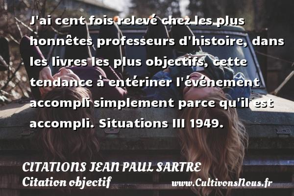 Citations Jean Paul Sartre - Citation objectif - J ai cent fois relevé chez les plus honnêtes professeurs d histoire, dans les livres les plus objectifs, cette tendance à entériner l événement accompli simplement parce qu il est accompli.  Situations III 1949.   Une citation de Jean-Paul Sartre CITATIONS JEAN PAUL SARTRE