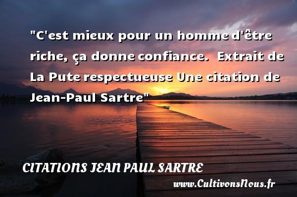 Citations Jean Paul Sartre - Citation confiance - Citation respect - C est mieux pour un hommed être riche, ça donneconfiance.    Extrait de La Puterespectueuse  Une  citation  de Jean-Paul Sartre CITATIONS JEAN PAUL SARTRE