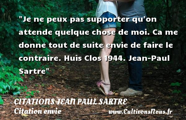 Citations Jean Paul Sartre - Citation envie - Citation porte - Je ne peux pas supporter qu on attende quelque chose de moi. Ca me donne tout de suite envie de faire le contraire.  Huis Clos 1944. Jean-Paul Sartre   Une citation sur envie CITATIONS JEAN PAUL SARTRE