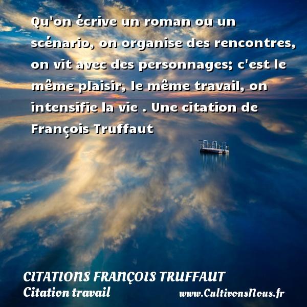 Citations - Citations François Truffaut - Citation travail - Qu on écrive un roman ou un scénario, on organise des rencontres, on vit avec des personnages; c est le même plaisir, le même travail, on intensifie la vie .  Une  citation  de François Truffaut CITATIONS FRANÇOIS TRUFFAUT