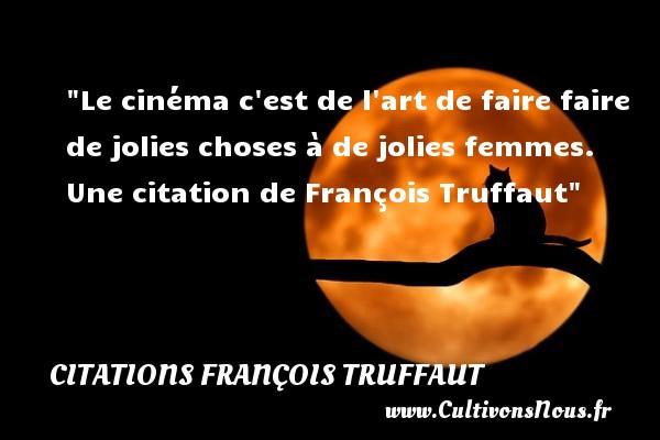 Le cinéma c est de l art de faire faire de jolies choses à de jolies femmes.  Une  citation  de François Truffaut CITATIONS FRANÇOIS TRUFFAUT - Citations François Truffaut