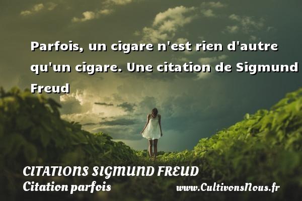 Parfois, un cigare n est rien d autre qu un cigare.  Une  citation  de Sigmund Freud CITATIONS SIGMUND FREUD - Citation parfois