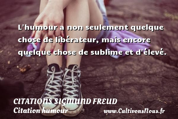 Citations Sigmund Freud - Citation humour - L humour a non seulement quelque chose de libérateur, mais encore quelque chose de sublime et d élevé.   Une citation de Sigmund Freud CITATIONS SIGMUND FREUD