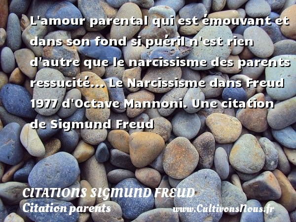 Citations Sigmund Freud - Citation parents - L amour parental qui est émouvant et dans son fond si puéril n est rien d autre que le narcissisme des parents ressucité...  Le Narcissisme dans Freud  1977 d Octave Mannoni.  Une  citation  de Sigmund Freud CITATIONS SIGMUND FREUD