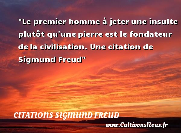 Le premier homme à jeterune insulte plutôt qu unepierre est le fondateur dela civilisation.   Sigmund Freud   Une citation sur la date CITATIONS SIGMUND FREUD - Citation date