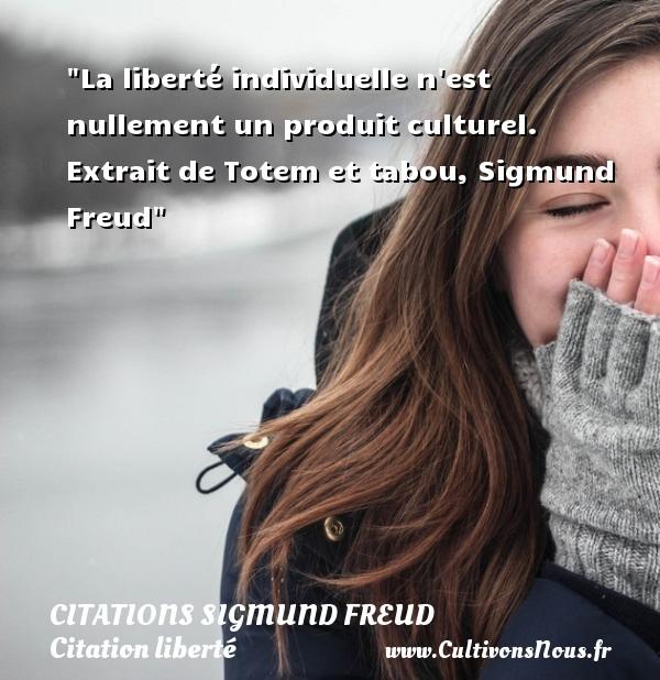 Citations Sigmund Freud - Citation liberté - La liberté individuelle n est nullement un produit culturel.   Extrait de Totem et tabou, Sigmund Freud   Une citation sur la liberté CITATIONS SIGMUND FREUD