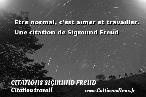 Citations Sigmund Freud - Citation travail - Citations aimer - Etre normal, c est aimer et travailler.  Une  citation  de Sigmund Freud CITATIONS SIGMUND FREUD