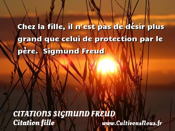 Citations Sigmund Freud - Citation fille - Chez la fille, il n est pas de désir plus grand que celui de protection par le père.  Une citation de Sigmund Freud. CITATIONS SIGMUND FREUD