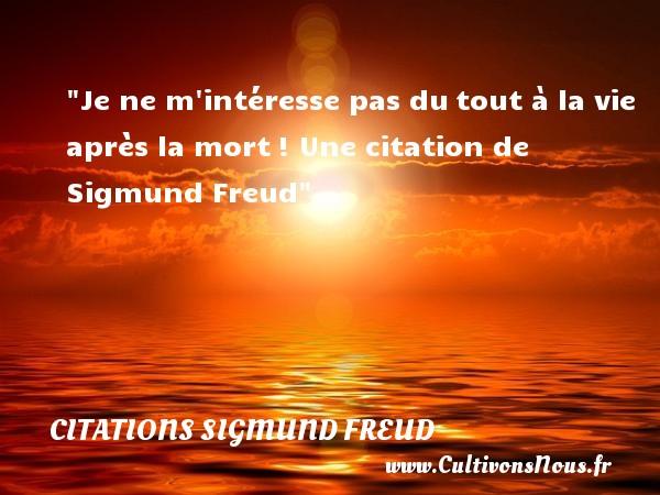 Citations Sigmund Freud - Je ne m intéresse pas dutout à la vie après la mort!  Une  citation  de Sigmund Freud CITATIONS SIGMUND FREUD