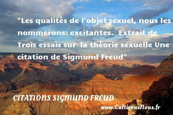 Citations Sigmund Freud - Citation qualité - Les qualités de l objetsexuel, nous les nommerons:excitantes.   Extrait de Trois essais sur la théorie sexuelle  Une  citation  de Sigmund Freud CITATIONS SIGMUND FREUD