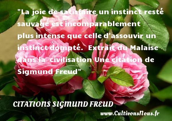 Citations Sigmund Freud - Citations joie - La joie de satisfaire uninstinct resté sauvage estincomparablement plusintense que celled assouvir un instinctdompté.   Extrait du Malaise dans la civilisation  Une  citation  de Sigmund Freud CITATIONS SIGMUND FREUD
