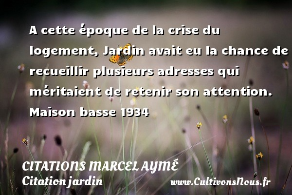 A cette époque de la crise du logement, Jardin avait eu la chance de recueillir plusieurs adresses qui méritaient de retenir son attention.  Maison basse 1934   Une citation de Marcel Aymé CITATIONS MARCEL AYMÉ - Citations Marcel Aymé - Citation jardin