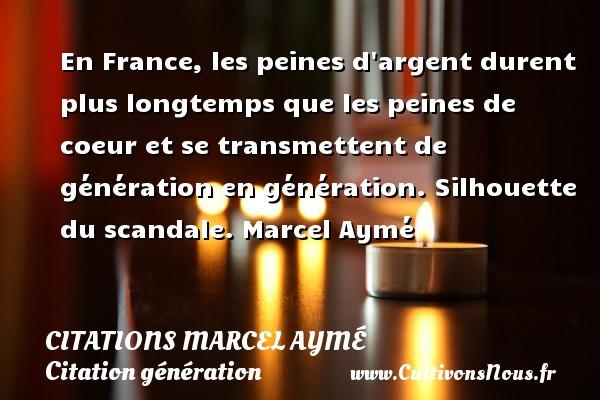 En France, les peines d argent durent plus longtemps que les peines de coeur et se transmettent de génération en génération.  Silhouette du scandale. Marcel Aymé CITATIONS MARCEL AYMÉ - Citations Marcel Aymé - Citation génération