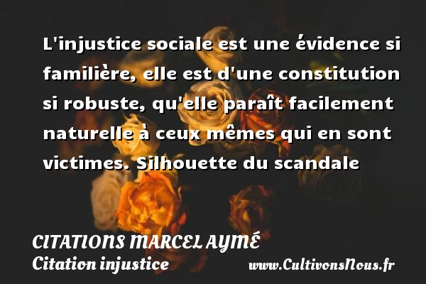 L injustice sociale est une évidence si familière, elle est d une constitution si robuste, qu elle paraît facilement naturelle à ceux mêmes qui en sont victimes.  Silhouette du scandale   Une citation de Marcel Aymé CITATIONS MARCEL AYMÉ - Citations Marcel Aymé - Citation injustice - Citation justice