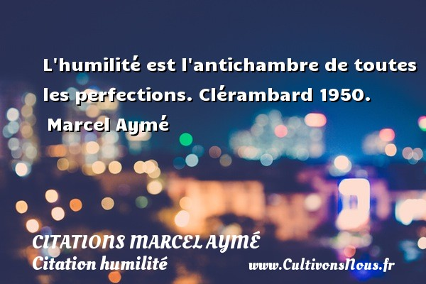 Citations Marcel Aymé - Citation humilité - L humilité est l antichambre de toutes les perfections.  Clérambard 1950.  Marcel Aymé CITATIONS MARCEL AYMÉ