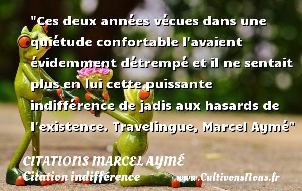 Citations Marcel Aymé - Citation indifférence - Ces deux années vécues dans une quiétude confortable l avaient évidemment détrempé et il ne sentait plus en lui cette puissante indifférence de jadis aux hasards de l existence.  Travelingue, Marcel Aymé   Une citation sur l indifférence CITATIONS MARCEL AYMÉ