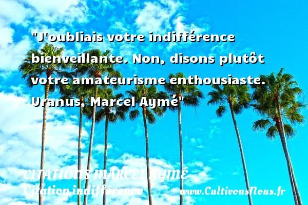 Citations Marcel Aymé - Citation indifférence - J oubliais votre indifférence bienveillante. Non, disons plutôt votre amateurisme enthousiaste.  Uranus, Marcel Aymé   Une citation sur l indifférence CITATIONS MARCEL AYMÉ