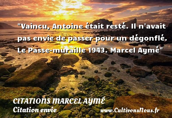 Citations Marcel Aymé - Citation envie - Vaincu, Antoine était resté. Il n avait pas envie de passer pour un dégonflé.  Le Passe-muraille 1943. Marcel Aymé   Une citation sur envie CITATIONS MARCEL AYMÉ