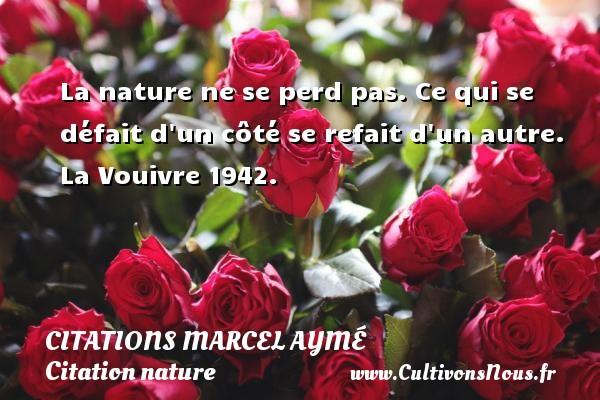 La nature ne se perd pas. Ce qui se défait d un côté se refait d un autre.  La Vouivre 1942.   Une citation de Marcel Aymé CITATIONS MARCEL AYMÉ - Citations Marcel Aymé - Citation nature
