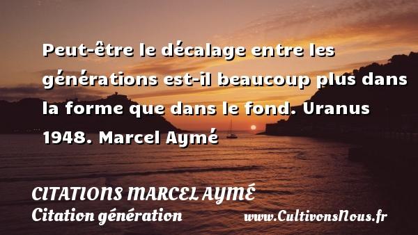 Peut-être le décalage entre les générations est-il beaucoup plus dans la forme que dans le fond.  Uranus 1948. Marcel Aymé CITATIONS MARCEL AYMÉ - Citations Marcel Aymé - Citation génération