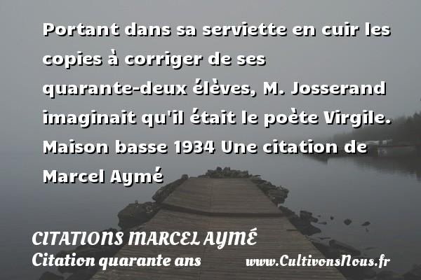 Portant dans sa serviette en cuir les copies à corriger de ses quarante-deux élèves, M. Josserand imaginait qu il était le poète Virgile.  Maison basse 1934  Une  citation  de Marcel Aymé CITATIONS MARCEL AYMÉ - Citations Marcel Aymé - Citation quarante ans