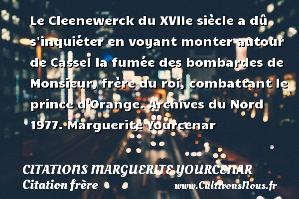 Le Cleenewerck du XVIIe siècle a dû s inquiéter en voyant monter autour de Cassel la fumée des bombardes de Monsieur, frère du roi, combattant le prince d Orange.  Archives du Nord 1977. Marguerite Yourcenar CITATIONS MARGUERITE YOURCENAR - Citation frère