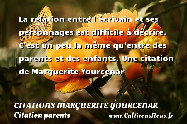 Citations Marguerite Yourcenar - Citation parents - La relation entre l écrivain et ses personnages est difficile à décrire. C est un peu la même qu entre des parents et des enfants.  Une  citation  de Marguerite Yourcenar CITATIONS MARGUERITE YOURCENAR