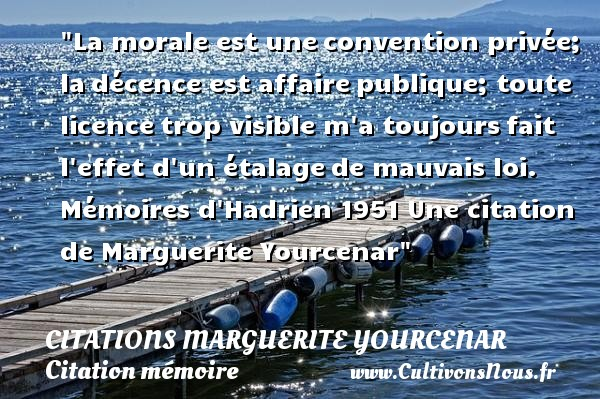 La morale est une convention privée; la décence est affaire publique; toute licence trop visible m a toujours fait l effet d un étalage de mauvais loi.  Mémoires d Hadrien 1951  Une  citation  de Marguerite Yourcenar CITATIONS MARGUERITE YOURCENAR - Citation mémoire
