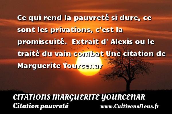 Ce qui rend la pauvreté si dure, ce sont les privations, c est la promiscuité.   Extrait d  Alexis ou le traité du vain combat  Une  citation  de Marguerite Yourcenar CITATIONS MARGUERITE YOURCENAR - Citation pauvreté