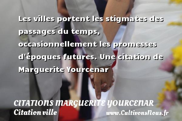 Citations Marguerite Yourcenar - Citation ville - Les villes portent les stigmates des passages du temps, occasionnellement les promesses d époques futures.  Une  citation  de Marguerite Yourcenar CITATIONS MARGUERITE YOURCENAR