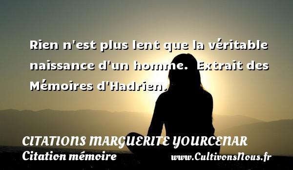 Citations Marguerite Yourcenar - Citation mémoire - Rien n est plus lent que la véritable naissance d un homme.   Extrait des Mémoires d Hadrien.   Une citation de Marguerite Yourcenar CITATIONS MARGUERITE YOURCENAR