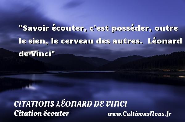 Savoir écouter, c est posséder, outre le sien, le cerveau des autres.   Léonard de Vinci   Une citation sur écouter CITATIONS LÉONARD DE VINCI - Citations Léonard de Vinci - Citation écouter