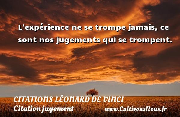 L expérience ne se trompe jamais, ce sont nos jugements qui se trompent.   Une citation de Léonard de Vinci CITATIONS LÉONARD DE VINCI - Citations Léonard de Vinci - Citation jugement