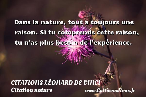 Dans la nature, tout a toujours une raison. Si tu comprends cette raison, tu n as plus besoin de l expérience.   Une citation de Léonard de Vinci CITATIONS LÉONARD DE VINCI - Citations Léonard de Vinci - Citation nature