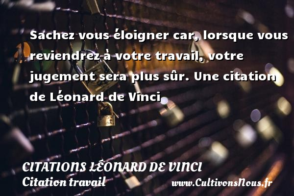 Sachez vous éloigner car, lorsque vous reviendrez à votre travail, votre jugement sera plus sûr.  Une  citation  de Léonard de Vinci CITATIONS LÉONARD DE VINCI - Citations Léonard de Vinci - Citation travail
