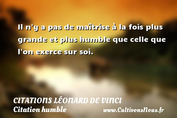 Citations Léonard de Vinci - Citation humble - Il n y a pas de maîtrise à la fois plus grande et plus humble que celle que l on exerce sur soi.   Une citation de Léonard de Vinci CITATIONS LÉONARD DE VINCI
