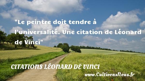 Le peintre doit tendre à l universalité.  Une  citation  de Léonard de Vinci CITATIONS LÉONARD DE VINCI - Citations Léonard de Vinci