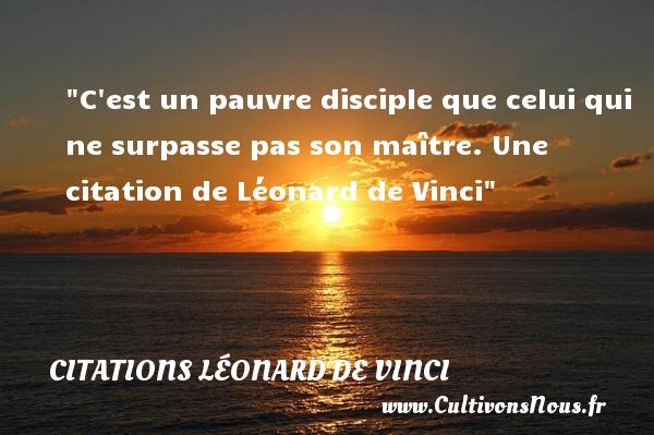 C est un pauvre disciple que celui qui ne surpasse pas son maître.  Une  citation  de Léonard de Vinci CITATIONS LÉONARD DE VINCI - Citations Léonard de Vinci