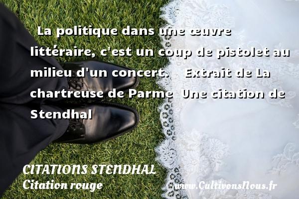 La politique dans une œuvre littéraire, c est un coup de pistolet au milieu d un concert.     Extrait de La chartreuse de Parme   Une  citation  de Stendhal CITATIONS STENDHAL - Citation rouge
