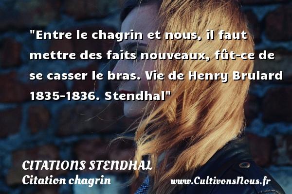Entre le chagrin et nous, il faut mettre des faits nouveaux, fût-ce de se casser le bras.  Vie de Henry Brulard 1835-1836. Stendhal   Une citation sur le chagrin CITATIONS STENDHAL - Citations Stendhal - Citation chagrin