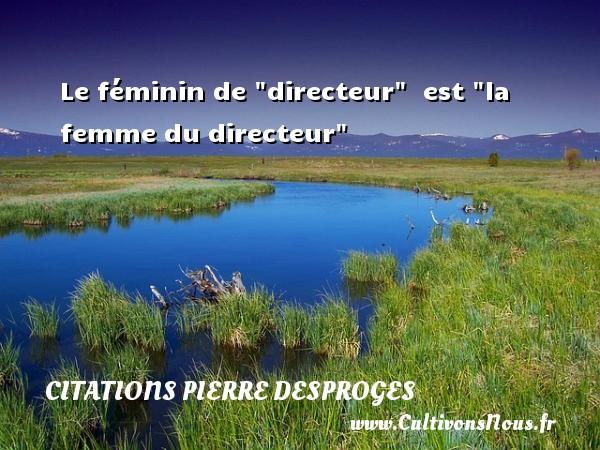"""Le féminin de """"directeur""""   est """"la femme du directeur"""" CITATIONS PIERRE DESPROGES"""