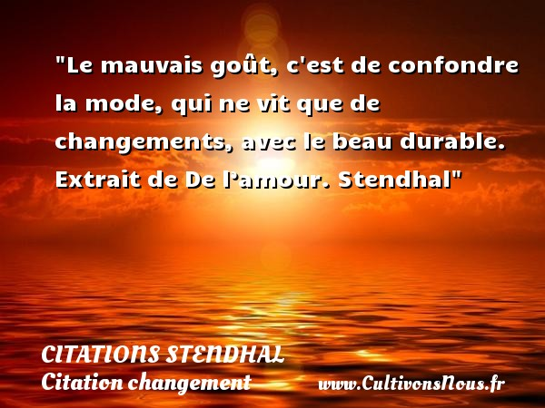 Citations Stendhal - Citation changement - Le mauvais goût, c est de confondre la mode, qui ne vit que de changements, avec le beau durable.   Extrait de De l'amour.  Stendhal   Une citation sur le changement CITATIONS STENDHAL