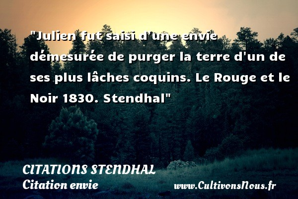 Citations Stendhal - Citation envie - Julien fut saisi d une envie démesurée de purger la terre d un de ses plus lâches coquins.  Le Rouge et le Noir 1830. Stendhal   Une citation sur envie CITATIONS STENDHAL