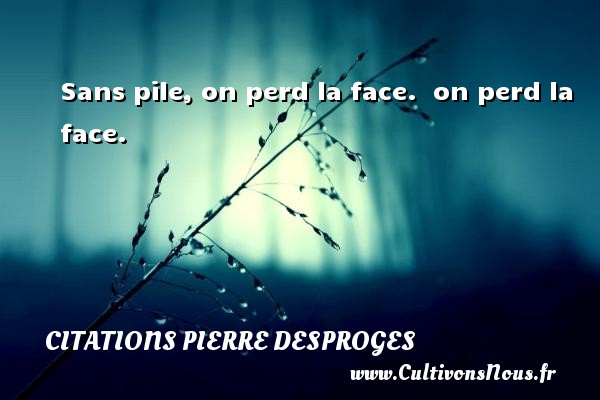 Citations Pierre Desproges - Sans pile, on perd la face.   on perd la face. CITATIONS PIERRE DESPROGES