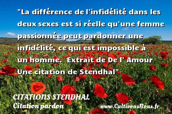 La différence de l infidélité dans les deux sexes est si réelle qu une femme passionnée peut pardonner une infidélité, ce qui est impossible à un homme.   Extrait de De l  Amour   Une  citation  de Stendhal CITATIONS STENDHAL - Citation pardon - Citations amour impossible