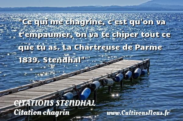 Citations Stendhal - Citation chagrin - Ce qui me chagrine, c est qu on va t empaumer, on va te chiper tout ce que tu as.  La Chartreuse de Parme 1839. Stendhal   Une citation sur le chagrin CITATIONS STENDHAL