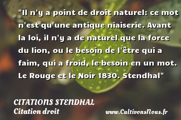 Citations Stendhal - Citation droit - Il n y a point de droit naturel: ce mot n est qu une antique niaiserie. Avant la loi, il n y a de naturel que la force du lion, ou le besoin de l être qui a faim, qui a froid, le besoin en un mot.  Le Rouge et le Noir 1830. Stendhal   Une citation sur le droit CITATIONS STENDHAL