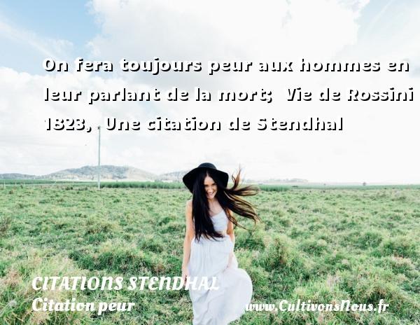 Citations Stendhal - Citation peur - On fera toujours peur aux hommes en leur parlant de la mort;   Vie de Rossini 1823,   Une  citation  de Stendhal CITATIONS STENDHAL