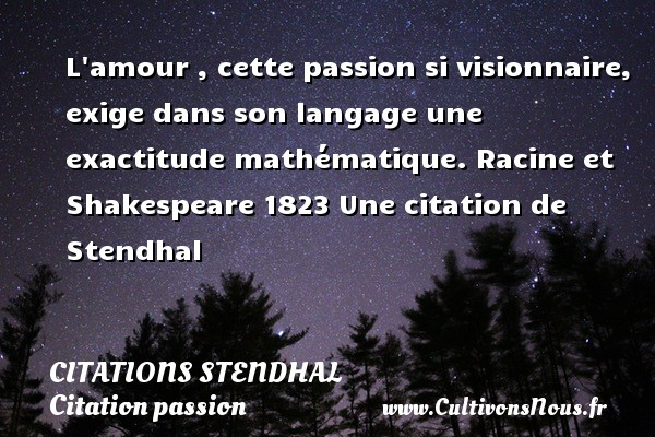 Citations Stendhal - Citation passion - L amour , cette passion si visionnaire, exige dans son langage une exactitude mathématique.  Racine et Shakespeare 1823  Une  citation  de Stendhal CITATIONS STENDHAL