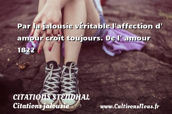 Citations Stendhal - Citations jalousie - Par la jalousie véritable l affection d  amour croît toujours.  De l  amour 1822   Une citation de Stendhal CITATIONS STENDHAL